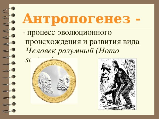 Антропогенез - - процесс эволюционного происхождения и развития вида Человек разумный  (Homo sapiens) .