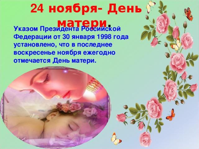24 ноября- День матери .  Указом Президента Российской Федерации от 30 января 1998 года установлено, что в последнее воскресенье ноября ежегодно отмечается День матери.