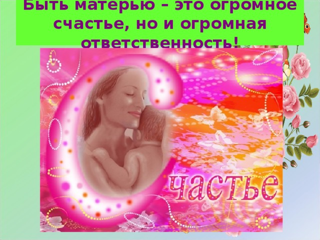 Быть матерью – это огромное счастье, но и огромная ответственность!
