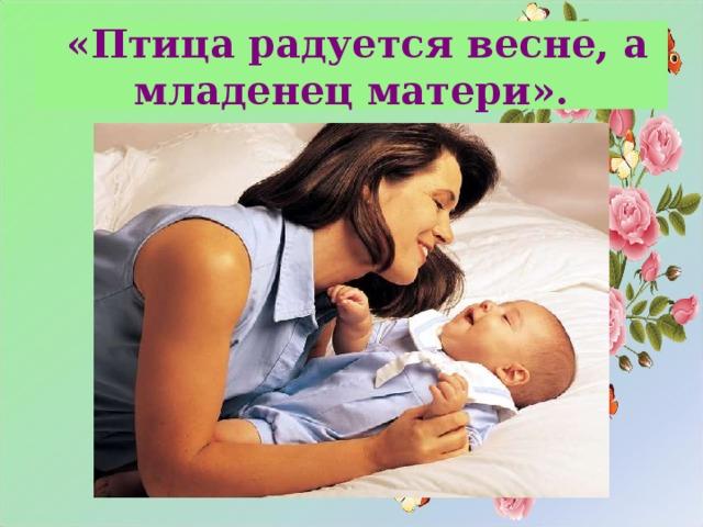 «Птица радуется весне, а младенец матери».