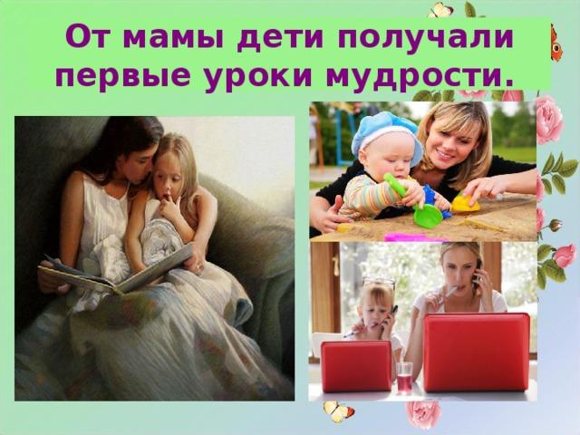 От мамы дети получали первые уроки мудрости.