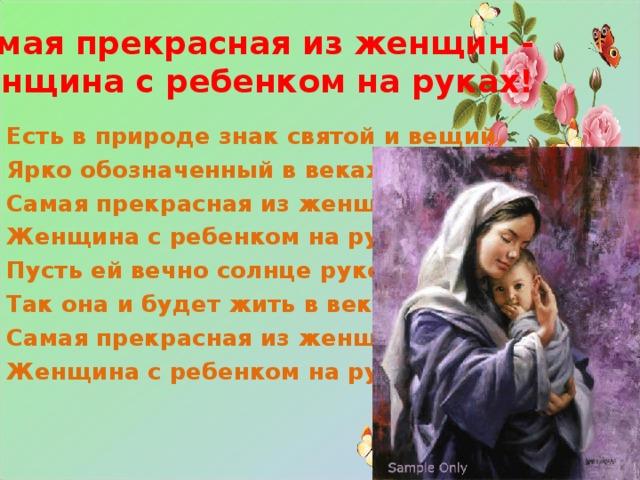 Самая прекрасная из женщин -  Женщина с ребенком на руках!   Есть в природе знак святой и вещий, Ярко обозначенный в веках. Самая прекрасная из женщин - Женщина с ребенком на руках! Пусть ей вечно солнце рукоплещет, Так она и будет жить в веках, Самая прекрасная из женщин - Женщина с ребенком на руках!
