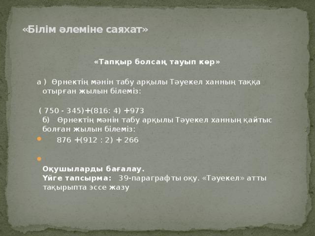 «Білім әлеміне саяхат»    «Тапқыр болсаң тауып көр»   а ) Өрнектің мәнін табу арқылы Тәуекел ханның таққа отырған жылын білеміз:    ( 750 - 345)+(816: 4) +973  б) Өрнектің мәнін табу арқылы Тәуекел ханның қайтыс болған жылын білеміз:  876 +(912 : 2) + 266    Оқушыларды бағалау.  Үйге тапсырма: 39-параграфты оқу. «Тәуекел» атты тақырыпта эссе жазу