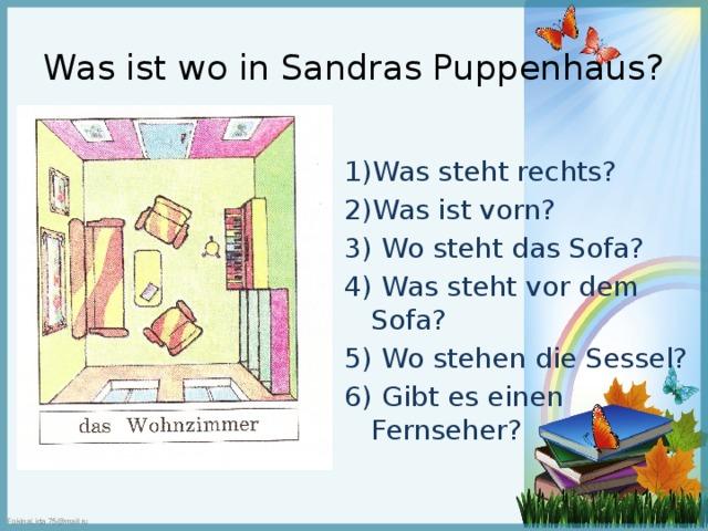 Was ist wo in Sandras Puppenhaus? 1)Was steht rechts? 2)Was ist vorn? 3) Wo steht das Sofa? 4) Was steht vor dem Sofa? 5) Wo stehen die Sessel? 6) Gibt es einen Fernseher?
