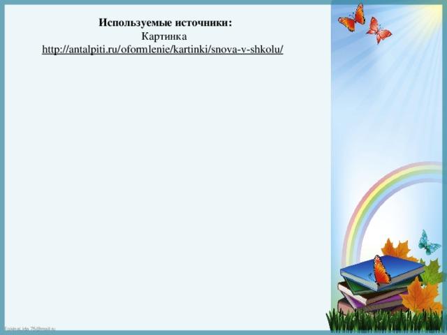 Используемые источники: Картинка http://antalpiti.ru/oformlenie/kartinki/snova-v-shkolu/
