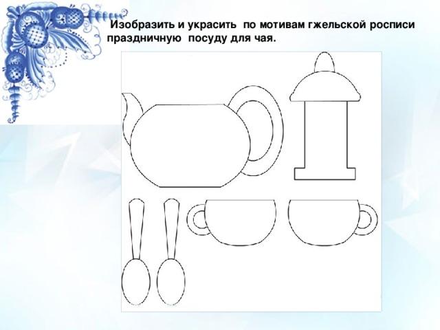 Изобразить и украсить по мотивам гжельской росписи праздничную посуду для чая.