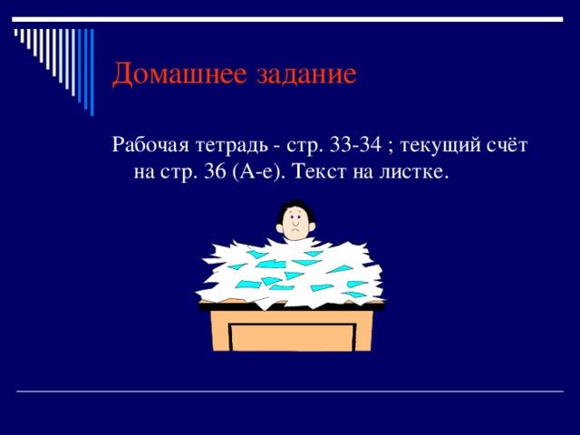 Домашнее задание Рабочая тетрадь - стр. 33-34 ; текущий счёт на стр. 36 (А-е). Текст на листке.