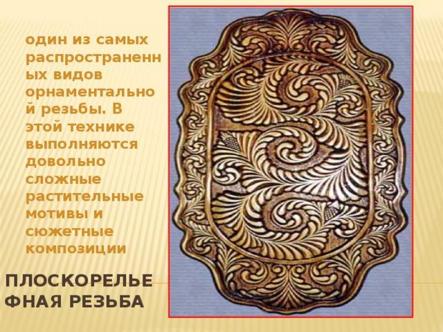 один из самых распространенных видов орнаментальной резьбы. В этой технике выполняются довольно сложные растительные мотивы и сюжетные композиции  Плоскорельефная резьба