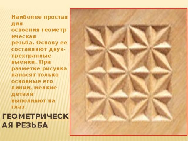 Наиболее простая для освоениягеометрическая резьба.Основу ее составляют двух-трехгранные выемки. При разметке рисунка наносят только основные его линии, мелкие детали выполняют на глаз . Геометрическая резьба
