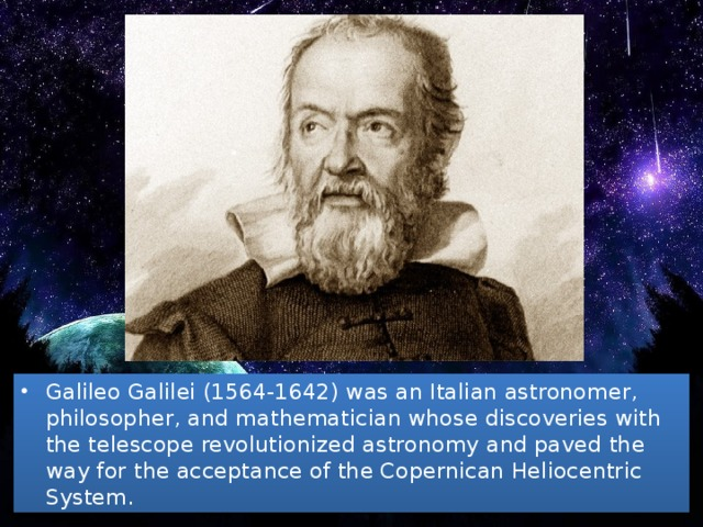 Galileo Galilei (1564-1642) was an Italian astronomer, philosopher, and mathematician whose discoveries with the telescope revolutionized astronomy and paved the way for the acceptance of the Copernican Heliocentric System.