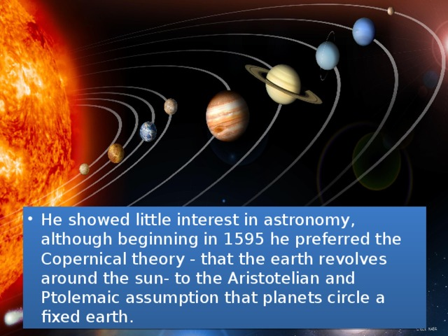 He showed little interest in astronomy, although beginning in 1595 he preferred the Copernical theory - that the earth revolves around the sun- to the Aristotelian and Ptolemaic assumption that planets circle a fixed earth.