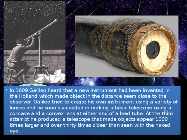 In 1609 Galileo heard that a new instrument had been invented in the Holland which made object in the distance seem close to the observer. Galileo tried to create his own instrument using a variety of lenses and he soon succeeded in making a basic telescope using a concave and a convex lens at either end of a lead tube. At the third attempt he produced a telescope that made objects appear 1000 times larger and over thirty times closer than seen with the naked eye.