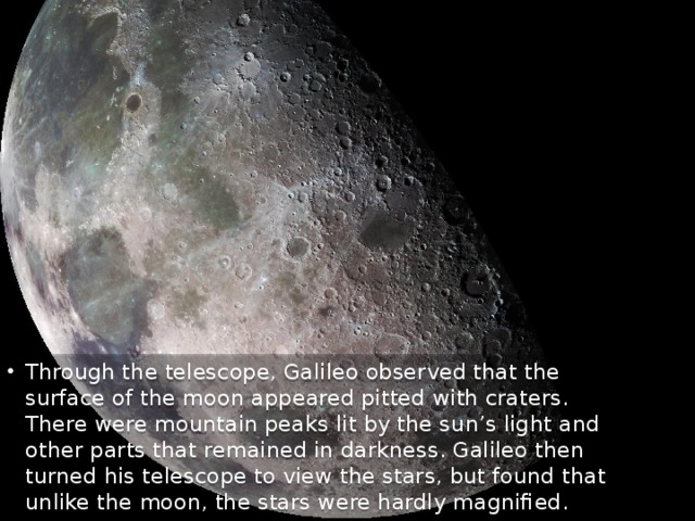 Through the telescope, Galileo observed that the surface of the moon appeared pitted with craters. There were mountain peaks lit by the sun's light and other parts that remained in darkness. Galileo then turned his telescope to view the stars, but found that unlike the moon, the stars were hardly magnified.