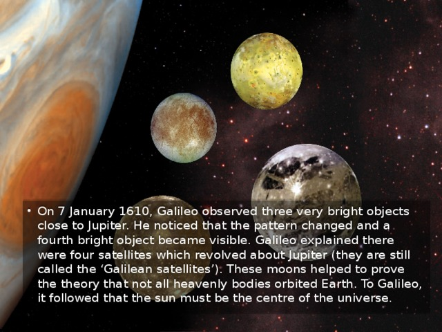 On 7 January 1610, Galileo observed three very bright objects close to Jupiter. He noticed that the pattern changed and a fourth bright object became visible. Galileo explained there were four satellites which revolved about Jupiter (they are still called the 'Galilean satellites'). These moons helped to prove the theory that not all heavenly bodies orbited Earth. To Galileo, it followed that the sun must be the centre of the universe.