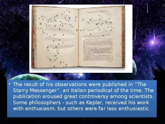 "The result of his observations were published in ""The Starry Messenger"", an Italian periodical of the time. The publication aroused great controversy among scientists. Some philosophers - such as Kepler, received his work with enthusiasm, but others were far less enthusiastic."