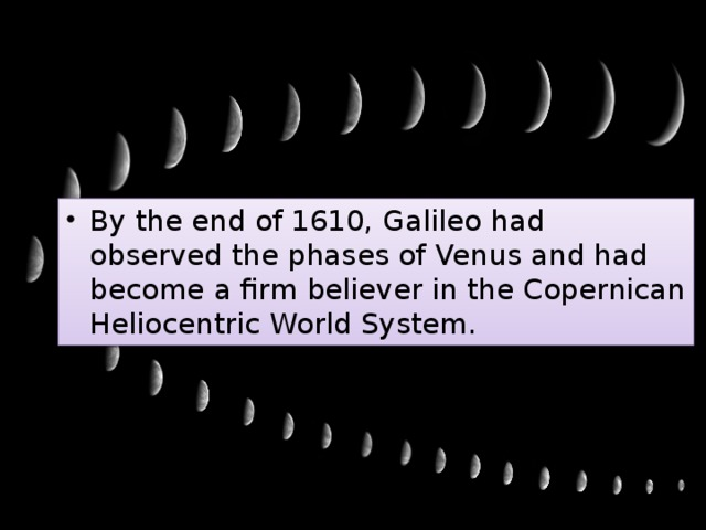 By the end of 1610, Galileo had observed the phases of Venus and had become a firm believer in the Copernican Heliocentric World System.