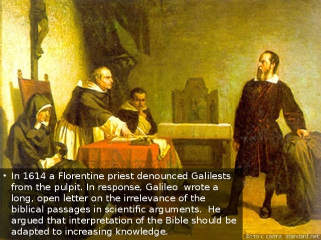 In 1614 a Florentine priest denounced Galilests from the pulpit. In response, Galileo wrote a long, open letter on the irrelevance of the biblical passages in scientific arguments. He argued that interpretation of the Bible should be adapted to increasing knowledge.