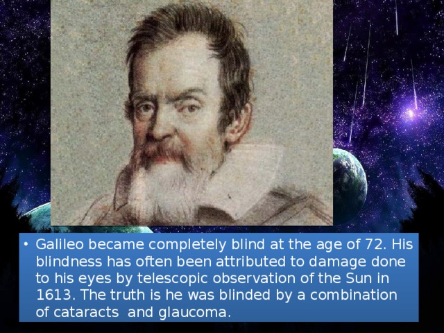 Galileo became completely blind at the age of 72. His blindness has often been attributed to damage done to his eyes by telescopic observation of the Sun in 1613. The truth is he was blinded by a combination of cataracts and glaucoma.