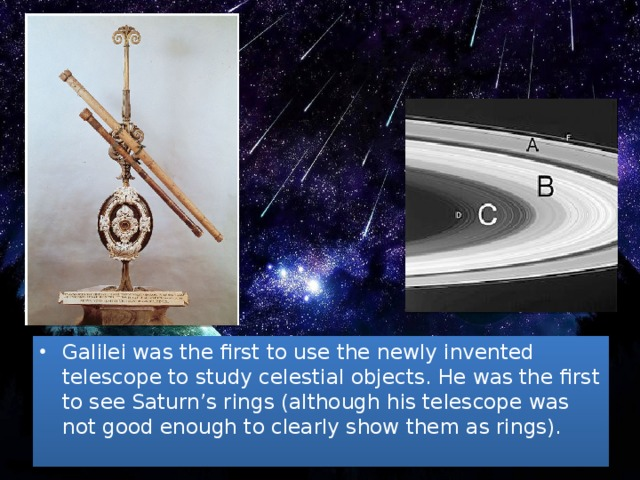 Galilei was the first to use the newly invented telescope to study celestial objects. He was the first to see Saturn's rings (although his telescope was not good enough to clearly show them as rings).