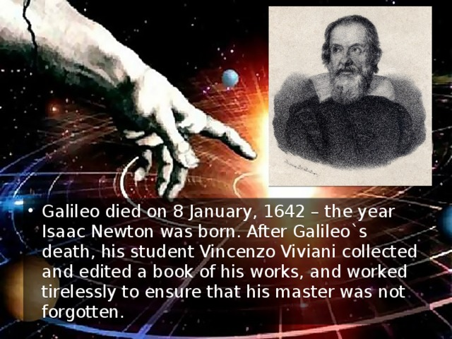 Galileo died on 8 January, 1642 – the year Isaac Newton was born. After Galileo`s death, his student Vincenzo Viviani collected and edited a book of his works, and worked tirelessly to ensure that his master was not forgotten.