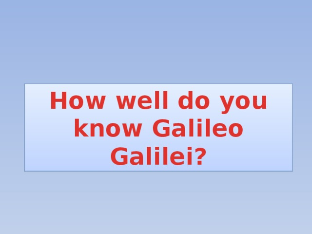 How well do you know Galileo Galilei?
