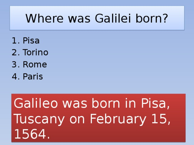 Where was Galilei born? Pisa Torino Rome Paris Galileo was born in Pisa, Tuscany on February 15, 1564.