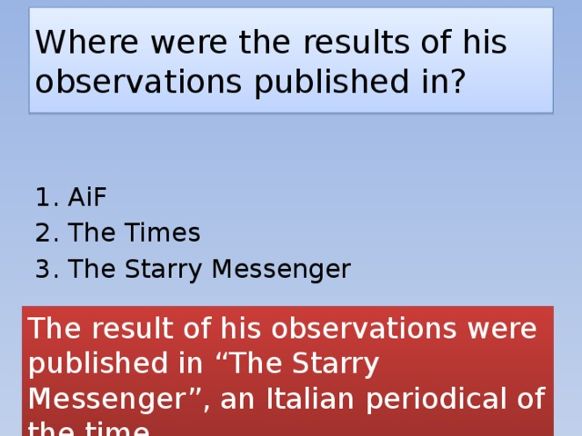 "Where were the results of his observations published in? 1. AiF 2. The Times 3. The Starry Messenger The result of his observations were published in ""The Starry Messenger"", an Italian periodical of the time."