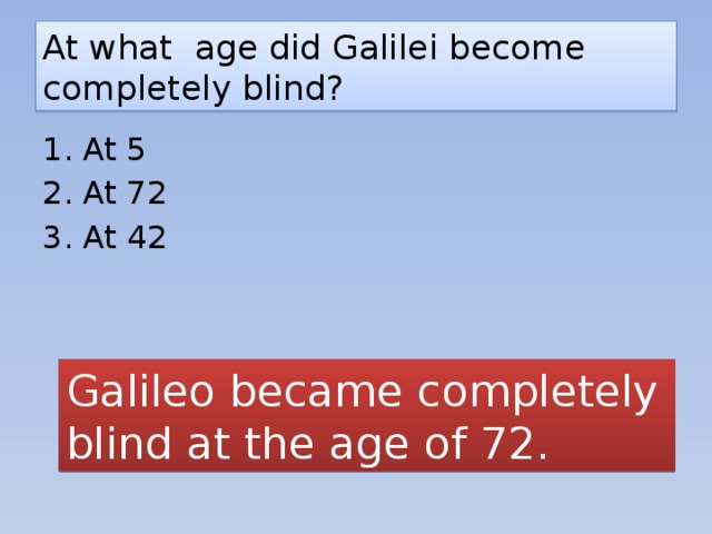 At what age did Galilei become completely blind? 1. At 5 2. At 72 3. At 42 Galileo became completely blind at the age of 72.