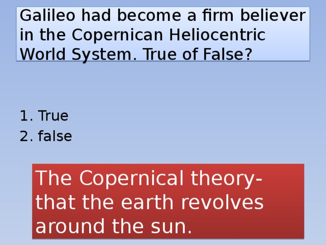Galileo had become a firm believer in the Copernican Heliocentric World System. True of False? 1. True 2. false The Copernical theory- that the earth revolves around the sun.