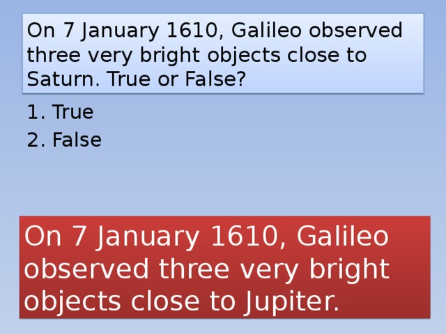 On 7 January 1610, Galileo observed three very bright objects close to Saturn. True or False? 1. True 2. False On 7 January 1610, Galileo observed three very bright objects close to Jupiter.