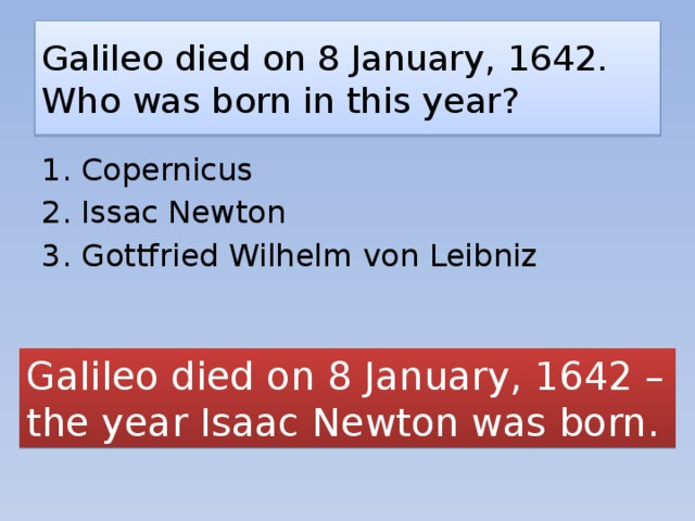 Galileo died on 8 January, 1642. Who was born in this year? 1. Copernicus 2. Issac Newton 3. Gottfried Wilhelm von Leibniz Galileo died on 8 January, 1642 – the year Isaac Newton was born.