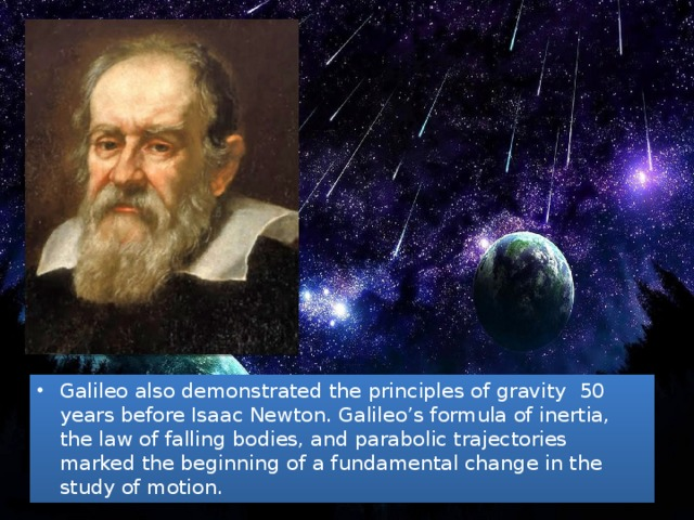 Galileo also demonstrated the principles of gravity 50 years before Isaac Newton. Galileo's formula of inertia, the law of falling bodies, and parabolic trajectories marked the beginning of a fundamental change in the study of motion.