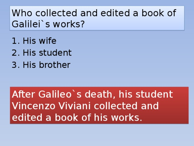 Who collected and edited a book of Galilei`s works? 1. His wife 2. His student 3. His brother After Galileo`s death, his student Vincenzo Viviani collected and edited a book of his works.