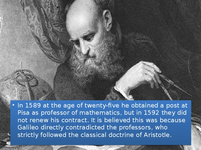In 1589 at the age of twenty-five he obtained a post at Pisa as professor of mathematics, but in 1592 they did not renew his contract. It is believed this was because Galileo directly contradicted the professors, who strictly followed the classical doctrine of Aristotle.