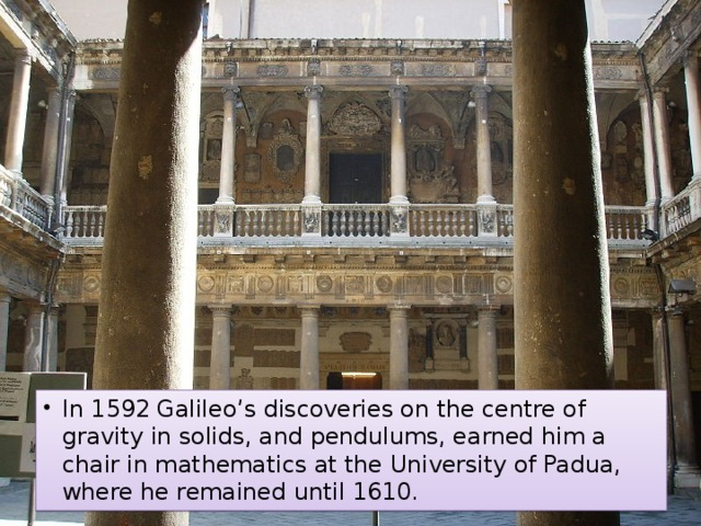 In 1592 Galileo's discoveries on the centre of gravity in solids, and pendulums, earned him a chair in mathematics at the University of Padua, where he remained until 1610.