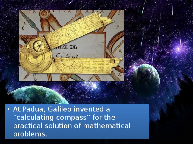 "At Padua, Galileo invented a ""calculating compass"" for the practical solution of mathematical problems."