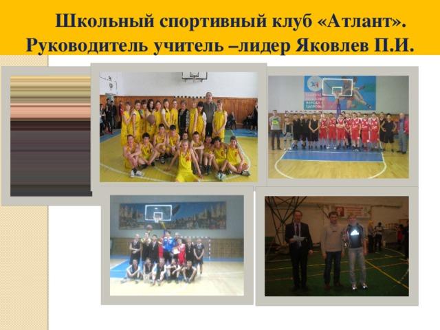 Школьный спортивный клуб «Атлант». Руководитель учитель –лидер Яковлев П.И.