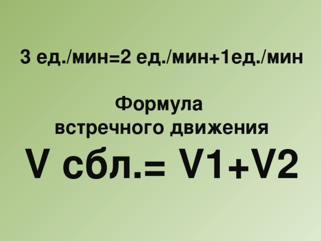 3 ед./мин=2 ед./мин+1ед./мин  Формула встречного движения V сбл.= V1+V2
