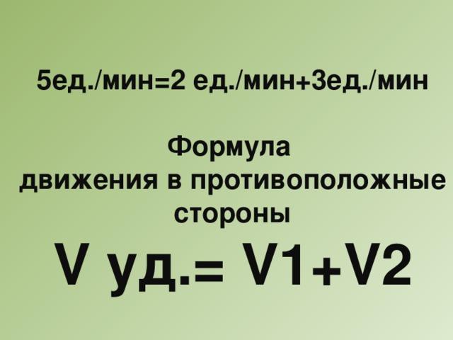 5ед./мин=2 ед./мин+3ед./мин  Формула движения в противоположные стороны V уд.= V1+V2