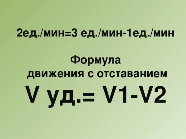 2ед./мин=3 ед./мин-1ед./мин  Формула  движения с отставанием V уд.= V1-V2