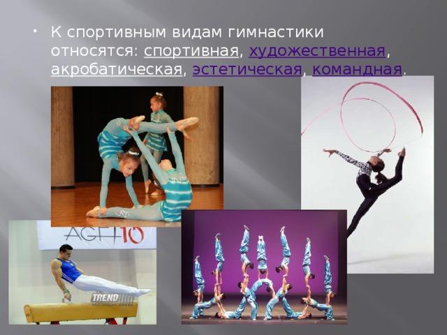 К спортивным видам гимнастики относятся: спортивная , художественная , акробатическая , эстетическая , командная