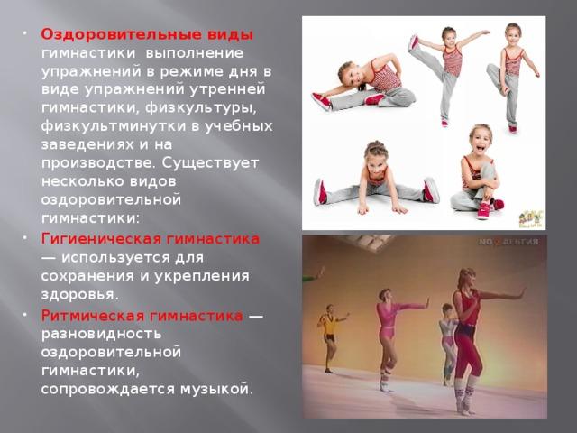 Оздоровительные виды гимнастики выполнение упражнений в режиме дня в виде упражнений утренней гимнастики, физкультуры, физкультминутки в учебных заведениях и на производстве. Существует несколько видов оздоровительной гимнастики: Гигиеническая гимнастика — используется для сохранения и укрепления здоровья. Ритмическая гимнастика — разновидность оздоровительной гимнастики, сопровождается музыкой.
