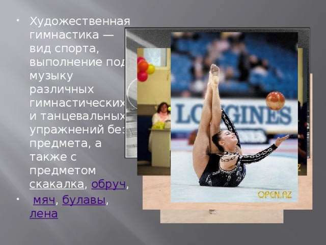 Художественная гимнастика — вид спорта, выполнение под музыку различных гимнастических и танцевальных упражнений без предмета, а также с предметом скакалка , обруч ,  мяч , булавы , лена