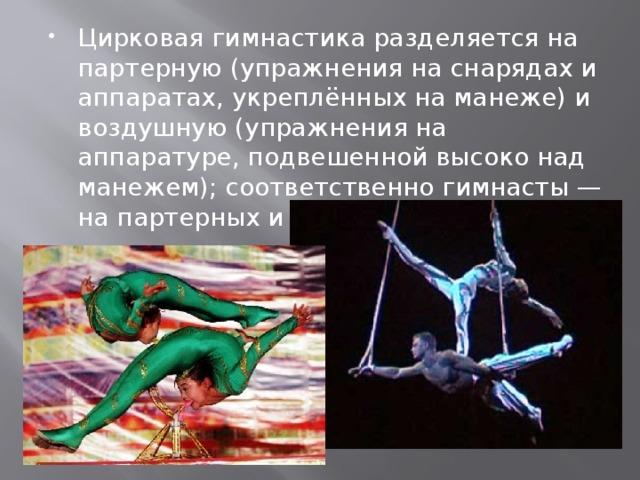 Цирковая гимнастика разделяется на партерную (упражнения на снарядах и аппаратах, укреплённых на манеже) и воздушную (упражнения на аппаратуре, подвешенной высоко над манежем); соответственно гимнасты — на партерных и воздушных.