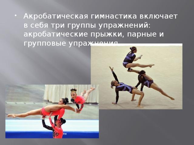 Акробатическая гимнастика включает в себя три группы упражнений: акробатические прыжки, парные и групповые упражнения.