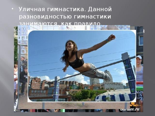 Уличная гимнастика. Данной разновидностью гимнастики занимаются, как правило, непрофессиональные спортсмены. Для многих это как увлечение, хобби