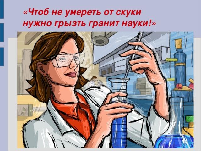 «Чтоб не умереть от скуки  нужно грызть гранит науки!»