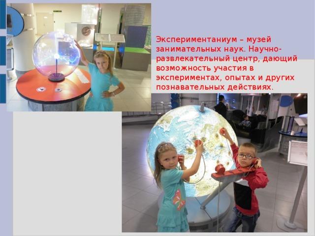 Экспериментаниум – музей занимательных наук. Научно-развлекательный центр, дающий возможность участия в экспериментах, опытах и других познавательных действиях.