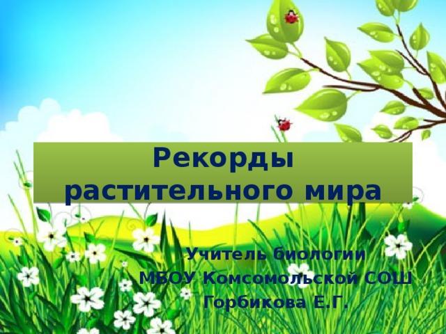 Рекорды растительного мира Учитель биологии МБОУ Комсомольской СОШ Горбикова Е.Г.