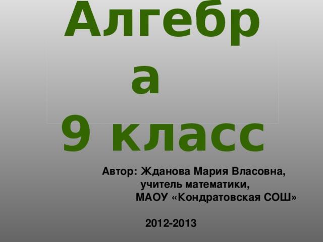 Алгебра  9 класс Автор: Жданова Мария Власовна,  учитель математики,  МАОУ «Кондратовская СОШ»  2012-2013
